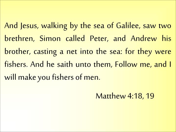 And Jesus, walking by the sea of Galilee, saw two brethren, Simon called Peter, and Andrew his brother, casting a net into the sea: for they were fishers. And he saith unto them, Follow me, and I will make you fishers of men.