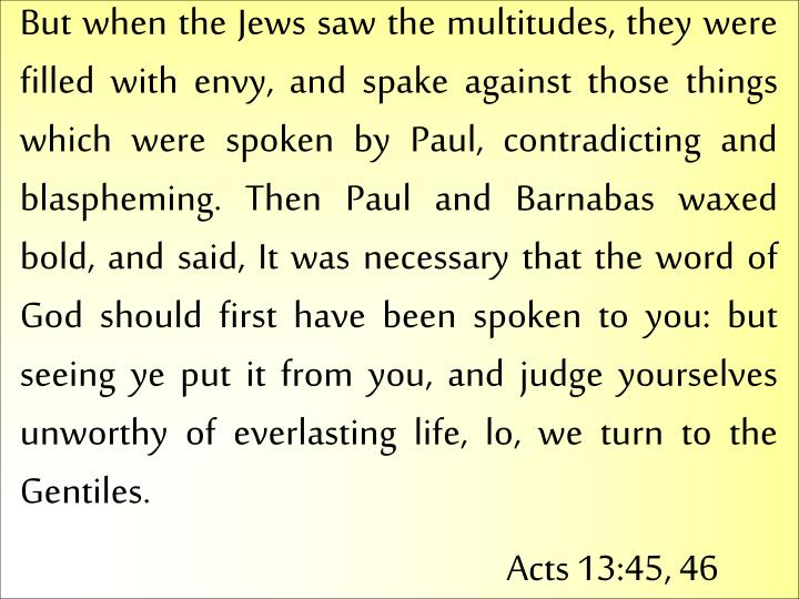 But when the Jews saw the multitudes, they were filled with envy, and spake against those things which were spoken by Paul, contradicting and blaspheming. Then Paul and Barnabas waxed bold, and said, It was necessary that the word of God should first have been spoken to you: but seeing ye put it from you, and judge yourselves unworthy of everlasting life, lo, we turn to the Gentiles.
