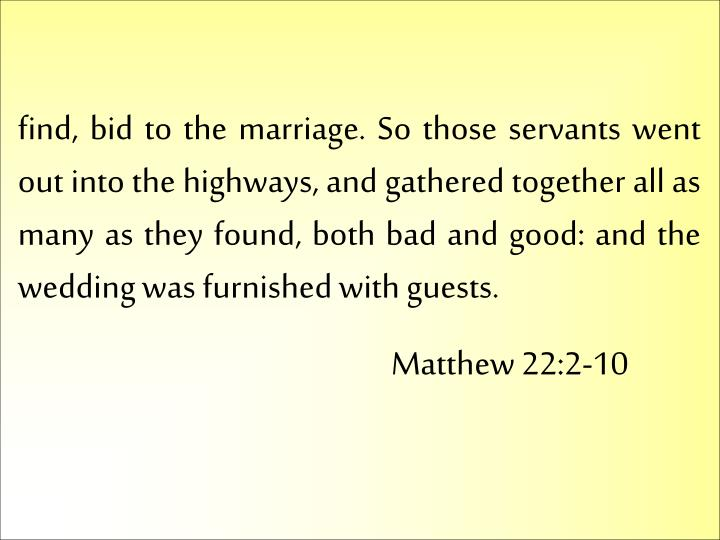 find, bid to the marriage. So those servants went out into the highways, and gathered together all as many as they found, both bad and good: and the wedding was furnished with guests.