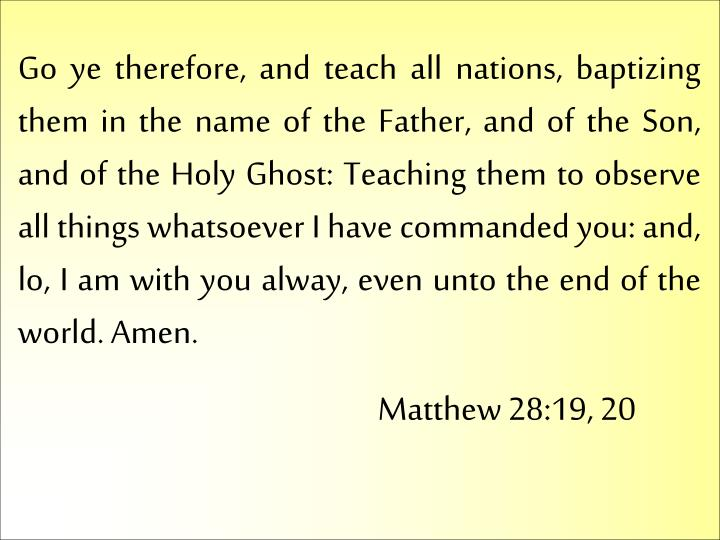 Go ye therefore, and teach all nations, baptizing them in the name of the Father, and of the Son, and of the Holy Ghost: Teaching them to observe all things whatsoever I have commanded you: and, lo, I am with you alway, even unto the end of the world. Amen.