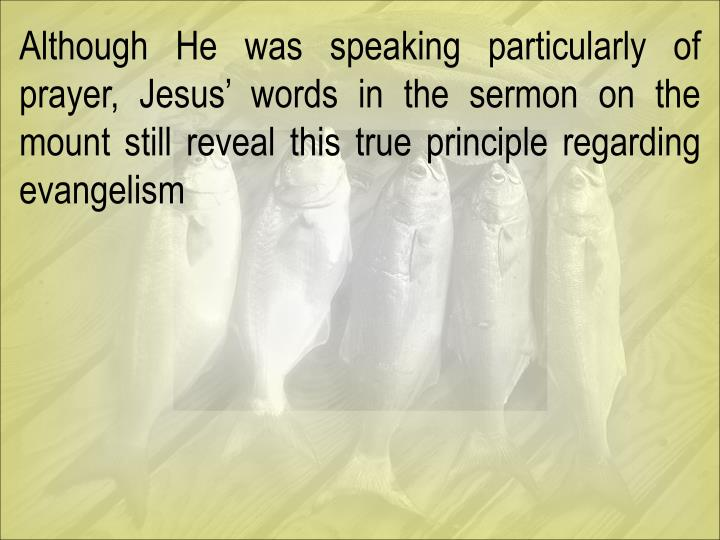 Although He was speaking particularly of prayer, Jesus' words in the sermon on the mount still reveal this true principle regarding evangelism