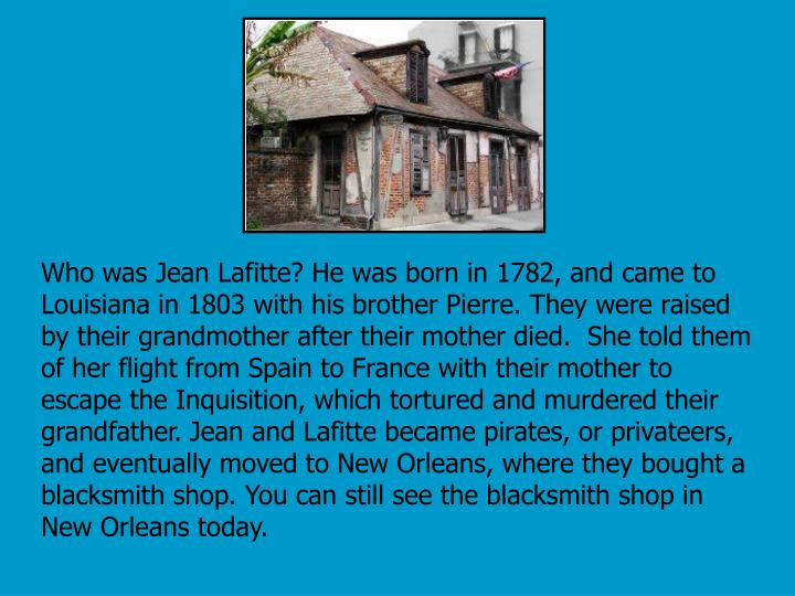 Who was Jean Lafitte? He was born in 1782, and came to Louisiana in 1803 with his brother Pierre. They were raised by their grandmother after their mother died.  She told them of her flight from Spain to France with their mother to escape the Inquisition, which tortured and murdered their grandfather. Jean and Lafitte became pirates, or privateers, and eventually moved to New Orleans, where they bought a blacksmith shop. You can still see the blacksmith shop in New Orleans today.