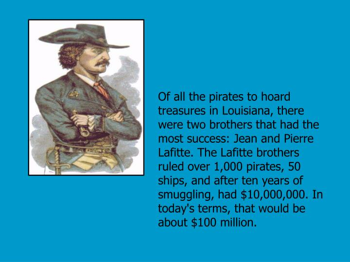 Of all the pirates to hoard treasures in Louisiana, there were two brothers that had the most success: Jean and Pierre Lafitte. The Lafitte brothers ruled over 1,000 pirates, 50 ships, and after ten years of smuggling, had $10,000,000. In today's terms, that would be about $100 million.