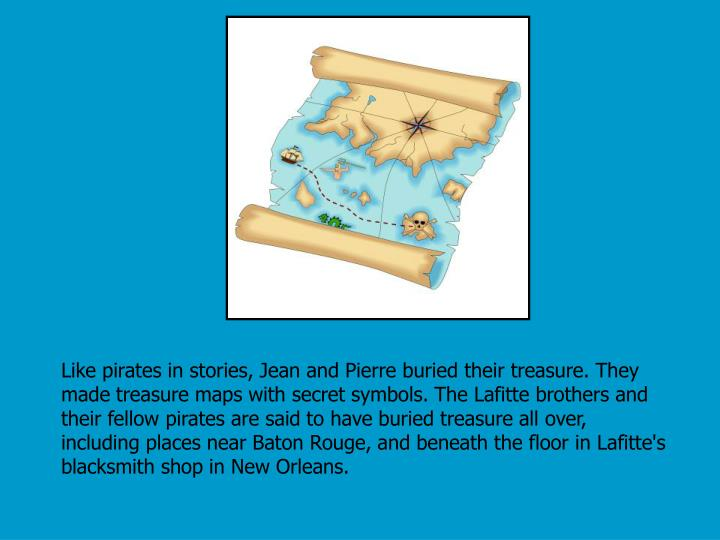 Like pirates in stories, Jean and Pierre buried their treasure. They made treasure maps with secret symbols. The Lafitte brothers and their fellow pirates are said to have buried treasure all over, including places near Baton Rouge, and beneath the floor in Lafitte's blacksmith shop in New Orleans.