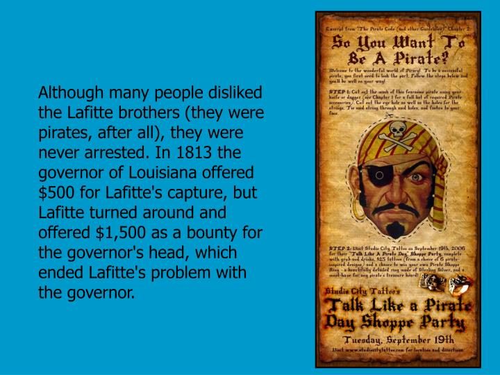 Although many people disliked the Lafitte brothers (they were pirates, after all), they were never arrested. In 1813 the governor of Louisiana offered $500 for Lafitte's capture, but Lafitte turned around and offered $1,500 as a bounty for the governor's head, which ended Lafitte's problem with the governor.