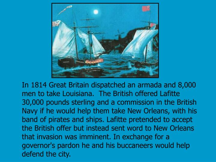 In 1814 Great Britain dispatched an armada and 8,000 men to take Louisiana.  The British offered Lafitte 30,000 pounds sterling and a commission in the British Navy if he would help them take New Orleans, with his band of pirates and ships. Lafitte pretended to accept the British offer but instead sent word to New Orleans that invasion was imminent. In exchange for a governor's pardon he and his buccaneers would help defend the city.