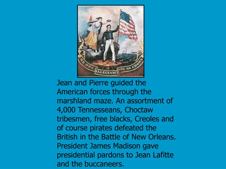 Jean and Pierre guided the American forces through the marshland maze. An assortment of 4,000 Tennesseans, Choctaw tribesmen, free blacks, Creoles and of course pirates defeated the British in the Battle of New Orleans. President James Madison gave presidential pardons to Jean Lafitte and the buccaneers.