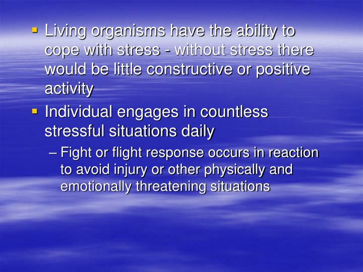 Living organisms have the ability to cope with stress - without stress there would be little constructive or positive activity