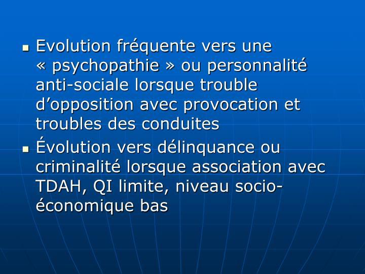 Evolution fréquente vers une «psychopathie» ou personnalité anti-sociale lorsque trouble d'opposition avec provocation et troubles des conduites