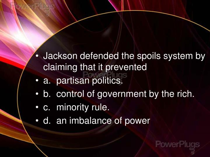Jackson defended the spoils system by claiming that it prevented