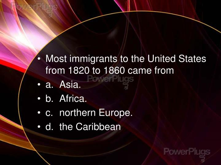 Most immigrants to the United States from 1820 to 1860 came from