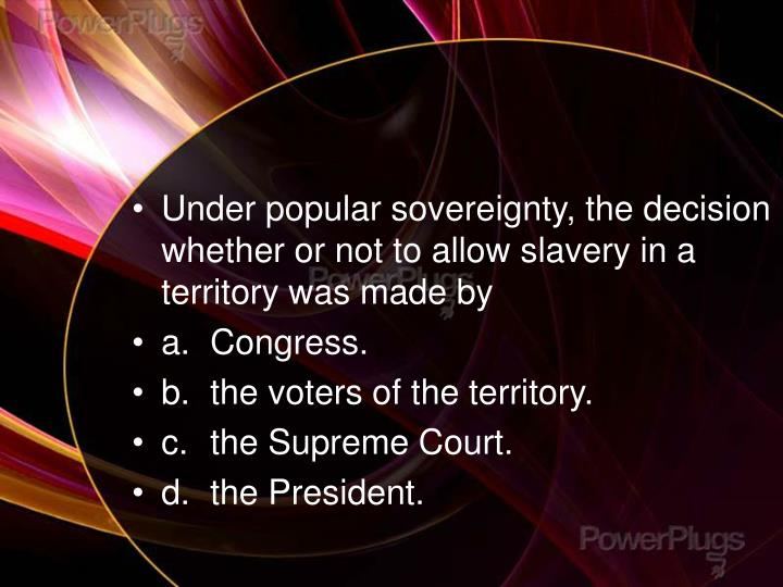 Under popular sovereignty, the decision whether or not to allow slavery in a territory was made by