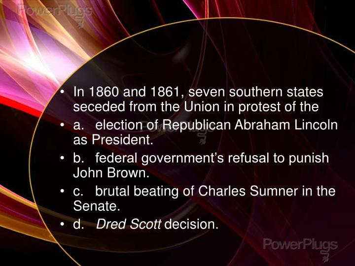 In 1860 and 1861, seven southern states seceded from the Union in protest of the