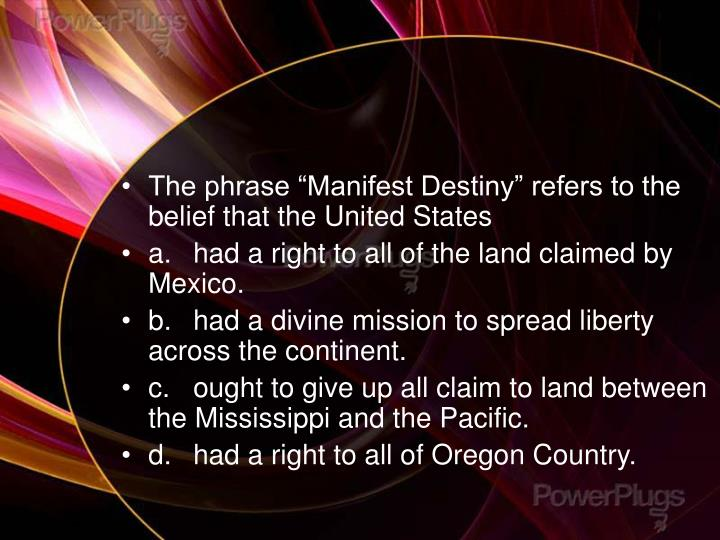 "The phrase ""Manifest Destiny"" refers to the belief that the United States"