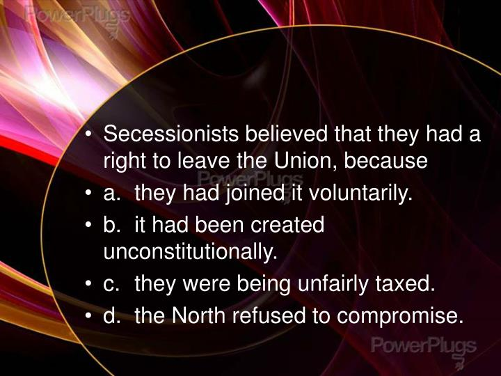 Secessionists believed that they had a right to leave the Union, because
