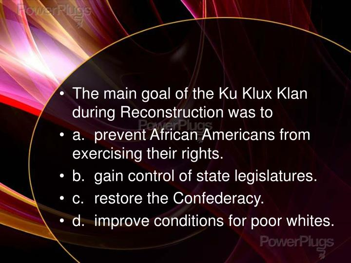 The main goal of the Ku Klux Klan during Reconstruction was to