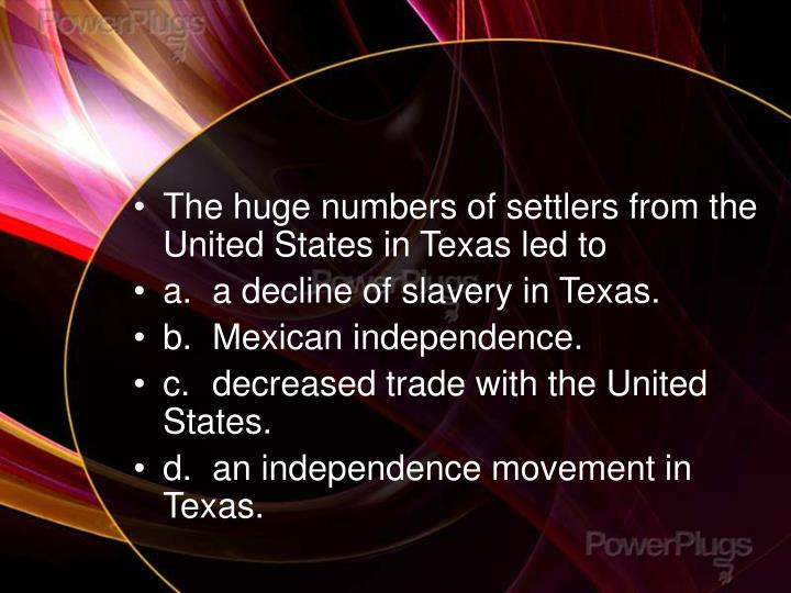 The huge numbers of settlers from the United States in Texas led to