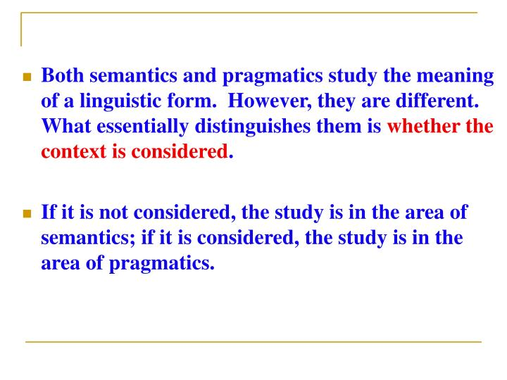 Both semantics and pragmatics study the meaning of a linguistic form.  However, they are different.