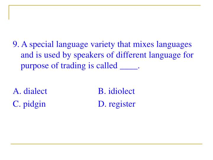 9. A special language variety that mixes languages and is used by speakers of different language for purpose of trading is called ____.
