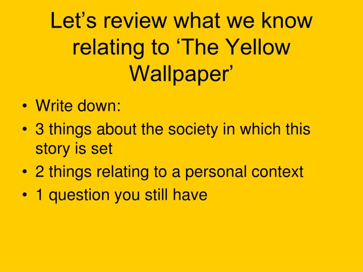 Let's review what we know relating to 'The Yellow Wallpaper'
