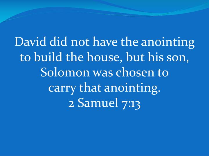 David did not have the anointing to build the house, but his son, Solomon was chosen to