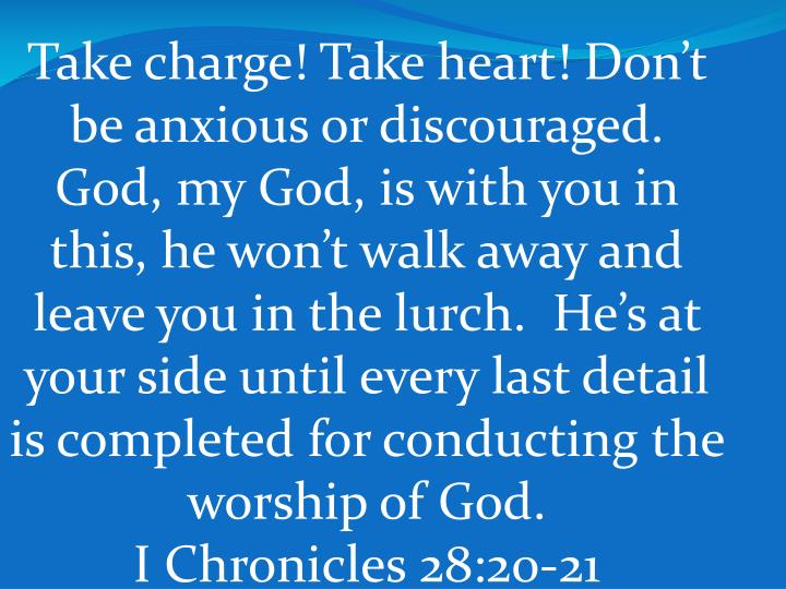 Take charge! Take heart! Don't be anxious or discouraged.  God, my God, is with you in this, he won't walk away and leave you in the lurch.  He's at your side until every last detail is completed for conducting the worship of God.