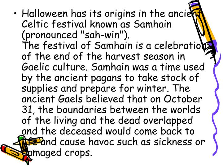 "Halloween has its origins in the ancient Celtic festival known as Samhain (pronounced ""sah-win"")."