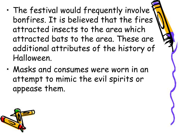 The festival would frequently involve bonfires. It is believed that the fires attracted insects to the area which attracted bats to the area. These are additional attributes of the history of Halloween.