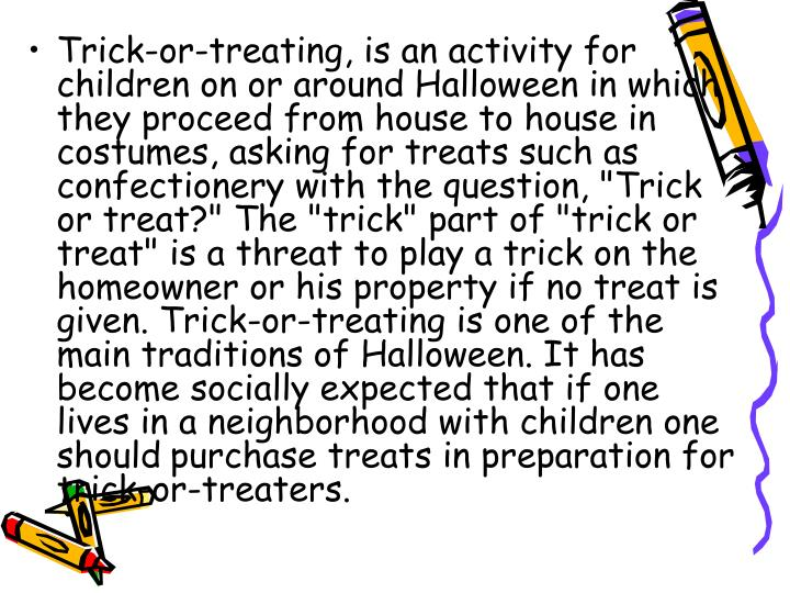 "Trick-or-treating, is an activity for children on or around Halloween in which they proceed from house to house in costumes, asking for treats such as confectionery with the question, ""Trick or treat?"" The ""trick"" part of ""trick or treat"" is a threat to play a trick on the homeowner or his property if no treat is given. Trick-or-treating is one of the main traditions of Halloween. It has become socially expected that if one lives in a neighborhood with children one should"
