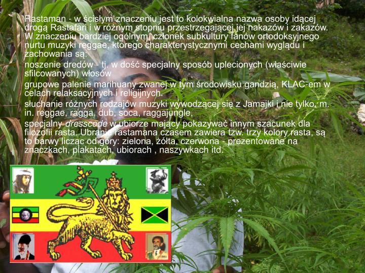 Rastaman - w ścisłym znaczeniu jest to kolokwialna nazwa osoby idącej drogą Rastafari i w różnym stopniu przestrzegającej jej nakazów i zakazów. W znaczeniu bardziej ogólnym, członek subkultury fanów ortodoksyjnego nurtu muzyki reggae, którego charakterystycznymi cechami wyglądu i zachowania są: