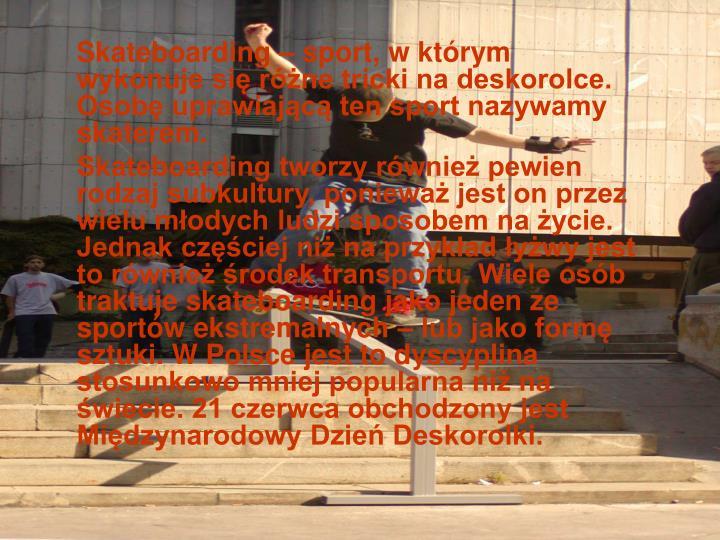 Skateboarding – sport, w którym wykonuje się różne tricki na deskorolce. Osobę uprawiającą ten sport nazywamy skaterem.