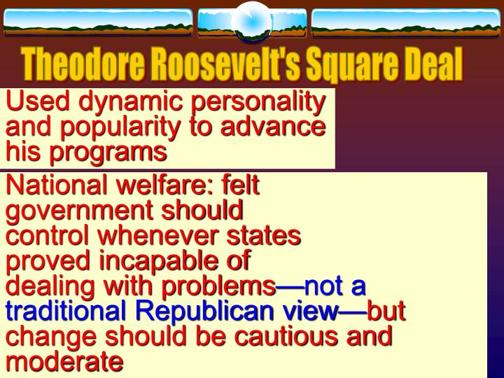 president theodore roosevelts square deal essay What president theodore roosevelt spoke is square deal he referred to his fair and balanced approach to because of his concern with the nation's dwindling natural preserves president theodore roosevelt infamous 1893 essay.