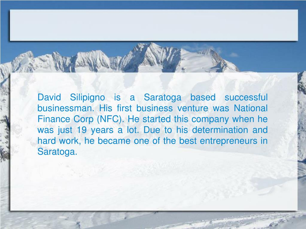 David Silipigno is a Saratoga based successful businessman. His first business venture was National Finance Corp (NFC). He started this company when he was just 19 years a lot. Due to his determination and hard work, he became one of the best entrepreneurs in Saratoga.