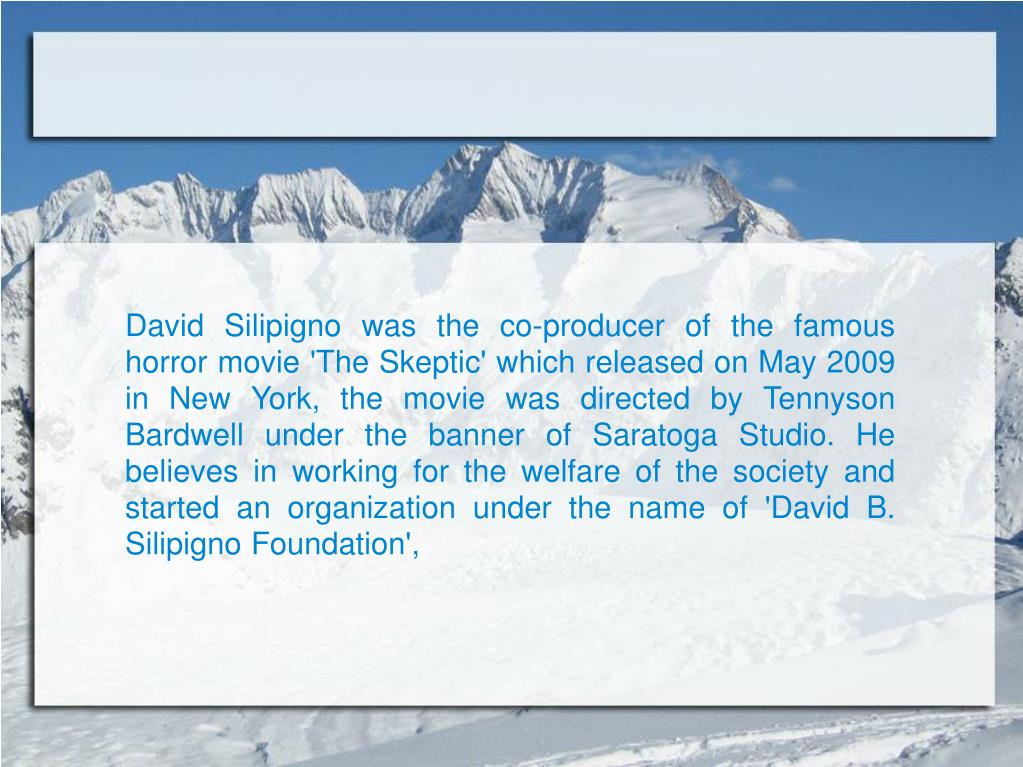David Silipigno was the co-producer of the famous   horror movie 'The Skeptic' which released on May 2009 in New York, the movie was directed by Tennyson Bardwell under the banner of Saratoga Studio. He believes in working for the welfare of the society and started an organization under the name of 'David B. Silipigno Foundation',