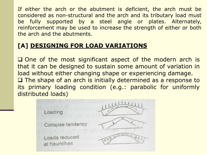 If either the arch or the abutment is deficient, the arch must be considered as non-structural and the arch and its tributary load must be fully supported by a steel angle or plates. Alternately, reinforcement may be used to increase the strength of either or both the arch and the abutments.