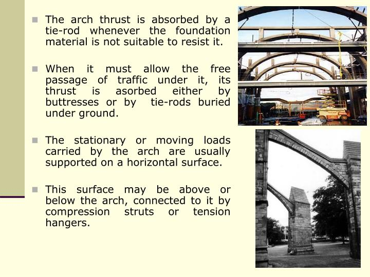 The arch thrust is absorbed by a tie-rod whenever the foundation material is not suitable to resist it.