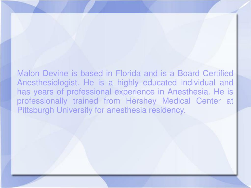 Malon Devine is based in Florida and is a Board Certified Anesthesiologist. He is a highly educated individual and has years of professional experience in Anesthesia. He is professionally trained from Hershey Medical Center at Pittsburgh University for anesthesia residency.