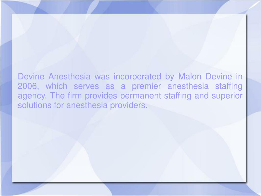 Devine Anesthesia was incorporated by Malon Devine in 2006, which serves as a premier anesthesia staffing agency. The firm provides permanent staffing and superior solutions for anesthesia providers.