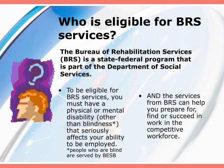 To be eligible for BRS services, you must have a physical or mental disability (other than blindness*) that seriously affects your ability to be employed.