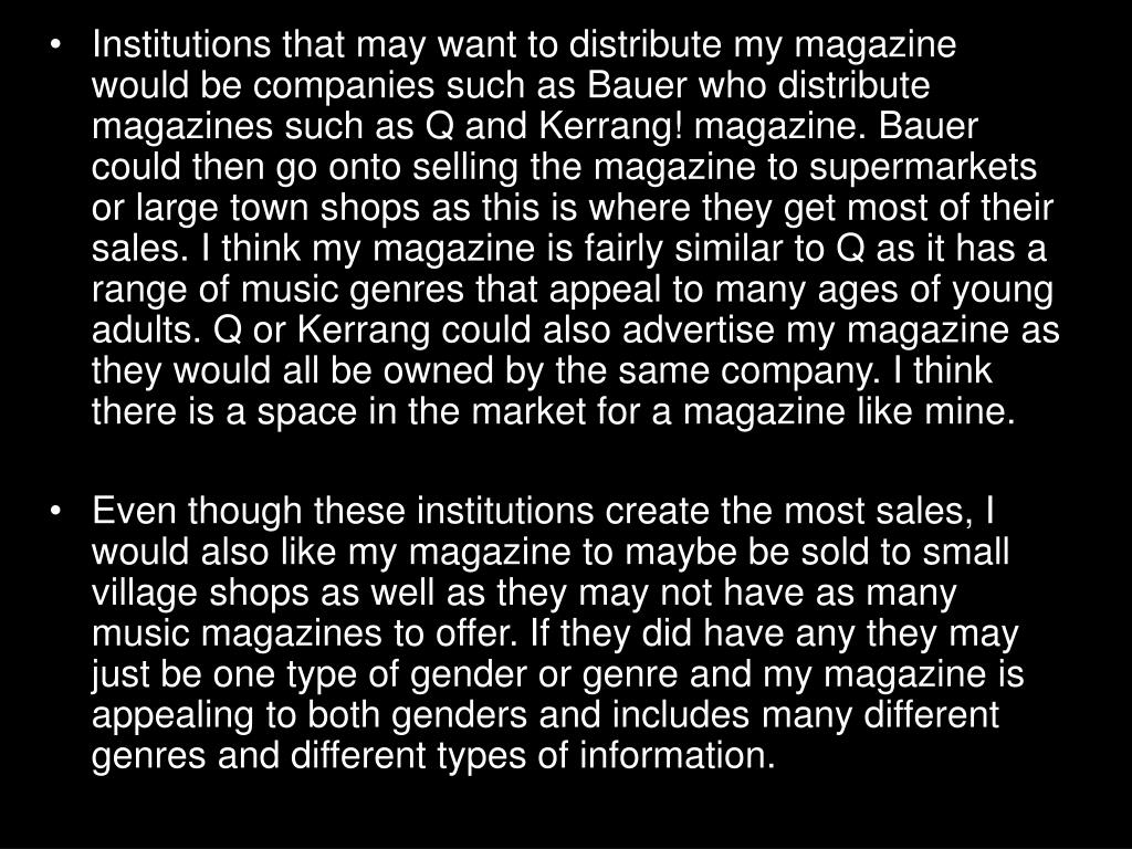 Institutions that may want to distribute my magazine would be companies such as Bauer who distribute magazines such as Q and Kerrang! magazine. Bauer could then go onto selling the magazine to supermarkets or large town shops as this is where they get most of their sales. I think my magazine is fairly similar to Q as it has a range of music genres that appeal to many ages of young adults. Q or Kerrang could also advertise my magazine as they would all be owned by the same company. I think there is a space in the market for a magazine like mine.