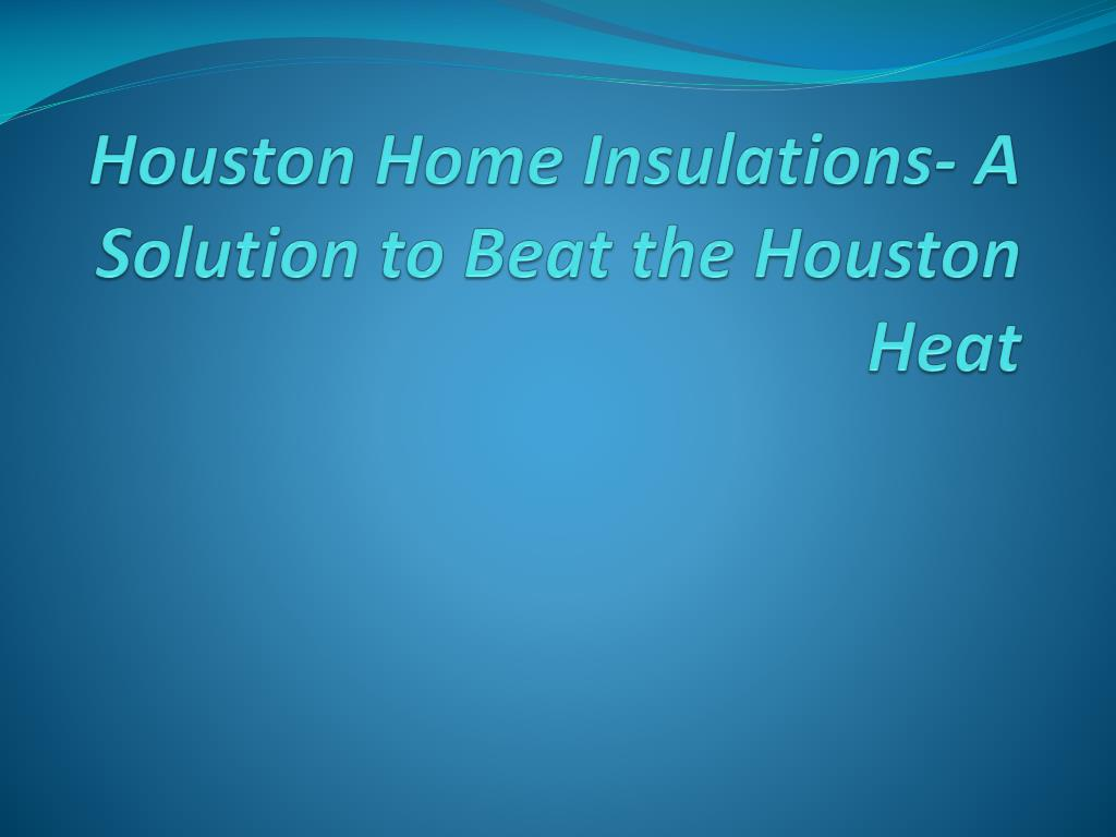 Houston Home Insulations- A Solution to Beat the Houston Heat