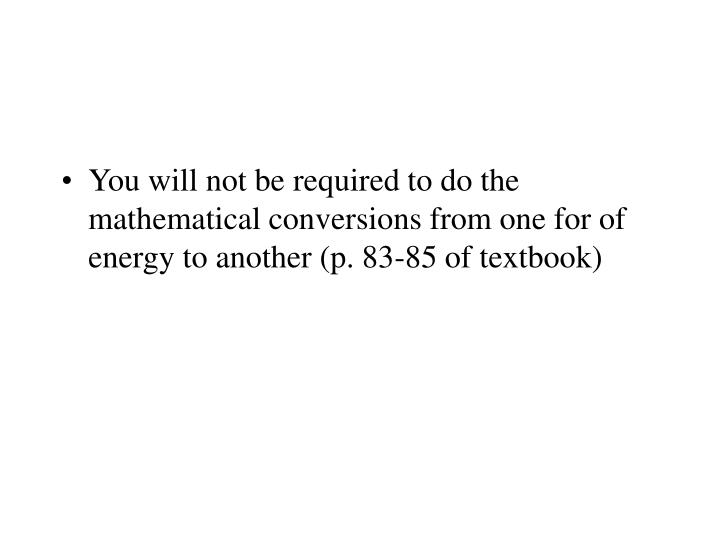 You will not be required to do the mathematical conversions from one for of energy to another (p. 83-85 of textbook)