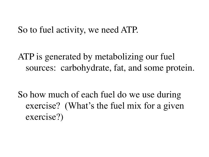 So to fuel activity, we need ATP.
