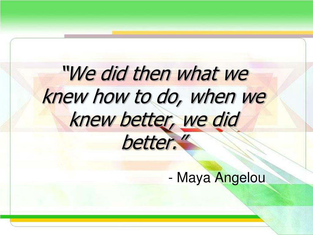"""We did then what we knew how to do, when we knew better, we did better."""