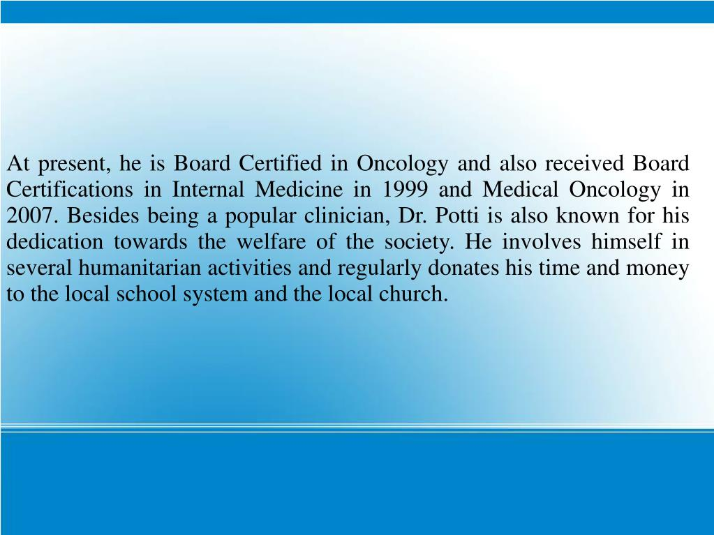 At present, he is Board Certified in Oncology and also received Board Certifications in Internal Medicine in 1999 and Medical Oncology in 2007. Besides being a popular clinician, Dr. Potti is also known for his dedication towards the welfare of the society. He involves himself in several humanitarian activities and regularly donates his time and money to the local school system and the local church.