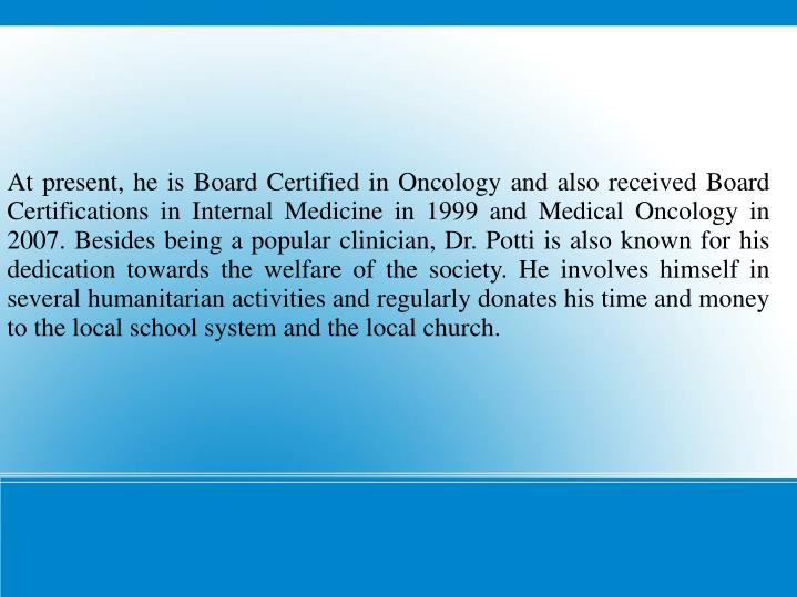 At present, he is Board Certified in Oncology and also received Board Certifications in Internal Med...