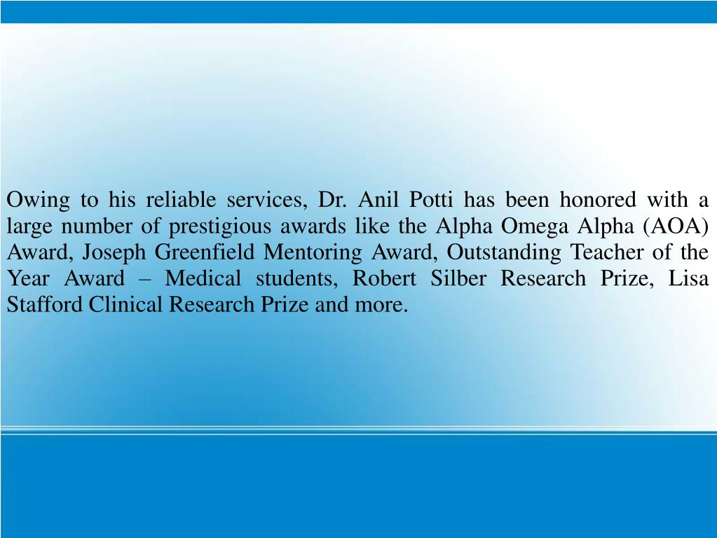 Owing to his reliable services, Dr. Anil Potti has been honored with a large number of prestigious awards like the Alpha Omega Alpha (AOA) Award, Joseph Greenfield Mentoring Award, Outstanding Teacher of the Year Award – Medical students, Robert Silber Research Prize, Lisa Stafford Clinical Research Prize and more.