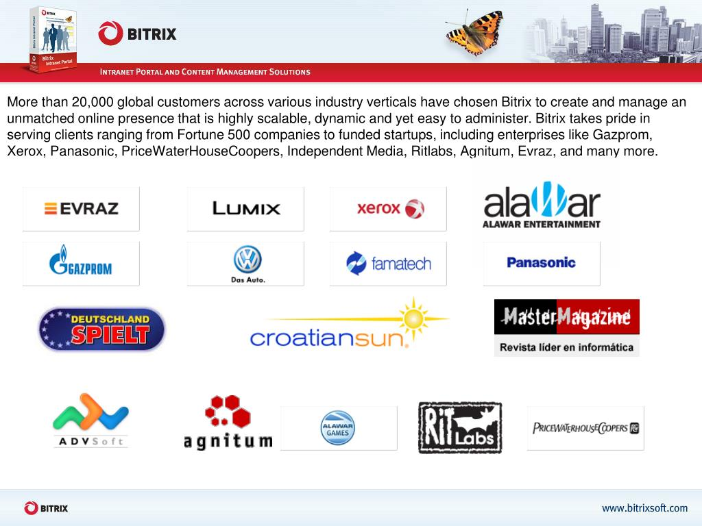 More than 20,000 global customers across various industry verticals have chosen Bitrix to create and manage an unmatched online presence that is highly scalable, dynamic and yet easy to administer. Bitrix takes pride in serving clients ranging from Fortune 500 companies to funded startups, including enterprises like Gazprom, Xerox, Panasonic, PriceWaterHouseCoopers, Independent Media, Ritlabs, Agnitum, Evraz, and many more.