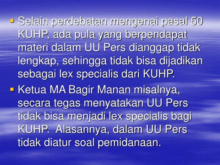Selain perdebatan mengenai pasal 50 KUHP, ada pula yang berpendapat materi dalam UU Pers dianggap tidak lengkap, sehingga tidak bisa dijadikan sebagai lex specialis dari KUHP.