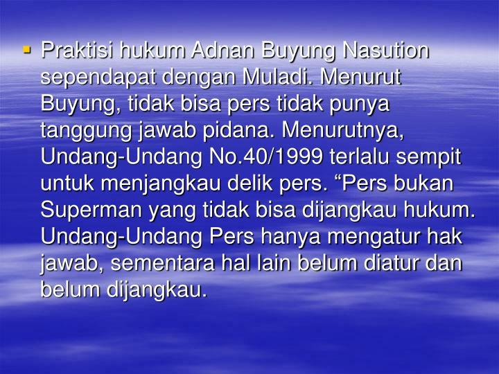 """Praktisi hukum Adnan Buyung Nasution sependapat dengan Muladi. Menurut Buyung, tidak bisa pers tidak punya tanggung jawab pidana. Menurutnya, Undang-Undang No.40/1999 terlalu sempit untuk menjangkau delik pers. """"Pers bukan Superman yang tidak bisa dijangkau hukum. Undang-Undang Pers hanya mengatur hak jawab, sementara hal lain belum diatur dan belum dijangkau."""